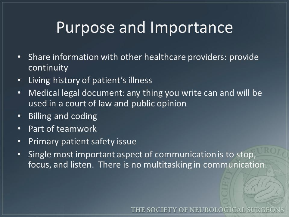 Purpose and Importance Share information with other healthcare providers: provide continuity Living history of patient's illness Medical legal document: any thing you write can and will be used in a court of law and public opinion Billing and coding Part of teamwork Primary patient safety issue Single most important aspect of communication is to stop, focus, and listen.
