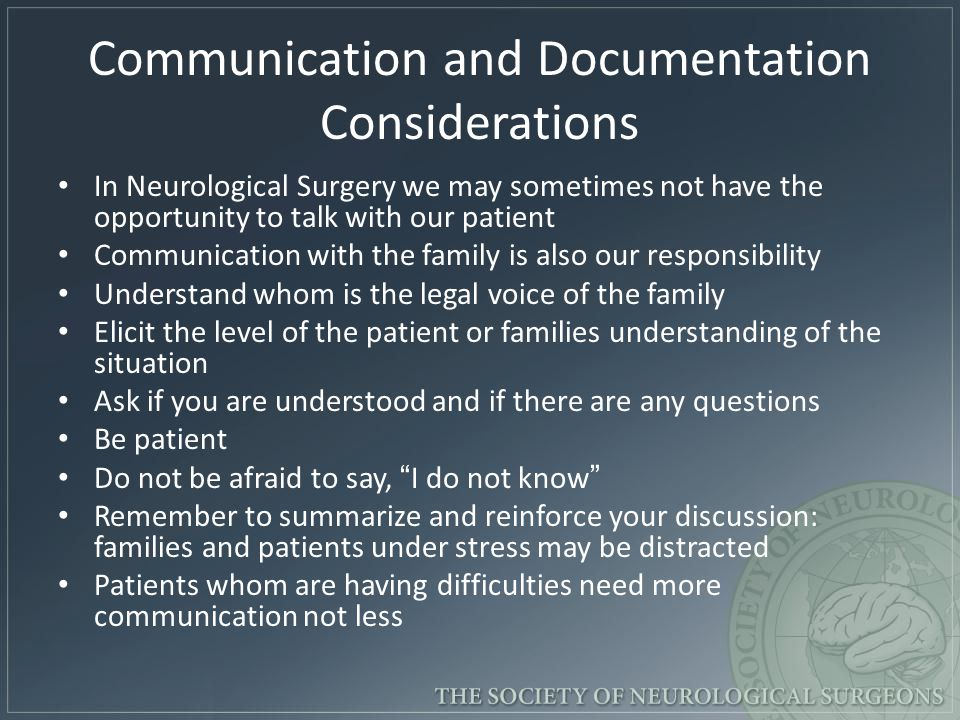 Communication and Documentation Considerations In Neurological Surgery we may sometimes not have the opportunity to talk with our patient Communication with the family is also our responsibility Understand whom is the legal voice of the family Elicit the level of the patient or families understanding of the situation Ask if you are understood and if there are any questions Be patient Do not be afraid to say, I do not know Remember to summarize and reinforce your discussion: families and patients under stress may be distracted Patients whom are having difficulties need more communication not less