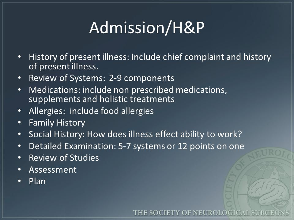 Admission/H&P History of present illness: Include chief complaint and history of present illness. Review of Systems: 2-9 components Medications: inclu