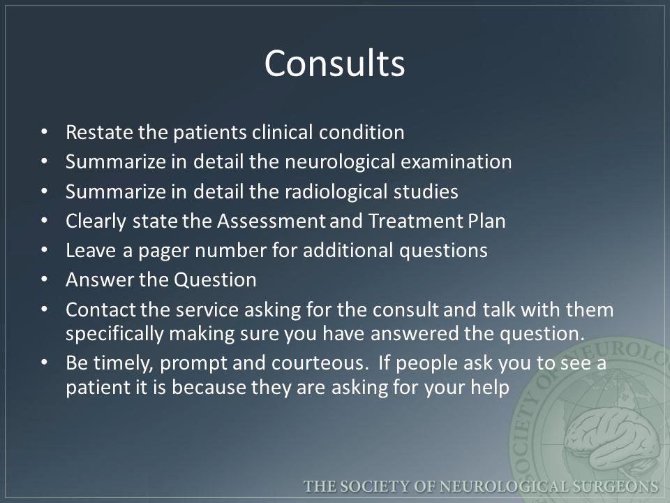 Consults Restate the patients clinical condition Summarize in detail the neurological examination Summarize in detail the radiological studies Clearly state the Assessment and Treatment Plan Leave a pager number for additional questions Answer the Question Contact the service asking for the consult and talk with them specifically making sure you have answered the question.