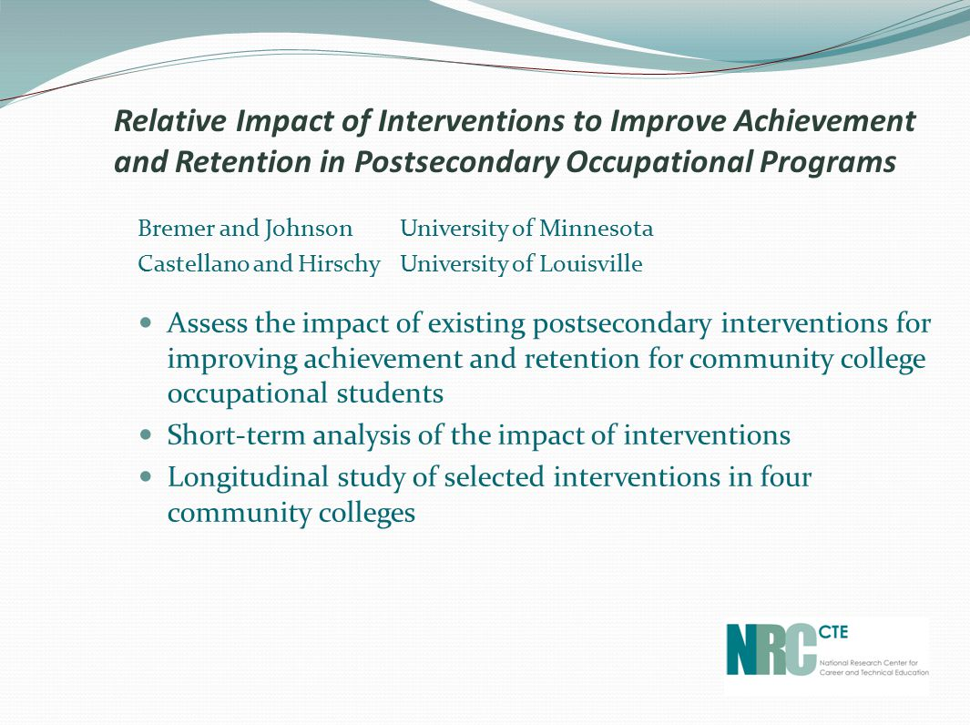 Bremer and Johnson University of Minnesota Castellano and Hirschy University of Louisville Assess the impact of existing postsecondary interventions for improving achievement and retention for community college occupational students Short-term analysis of the impact of interventions Longitudinal study of selected interventions in four community colleges