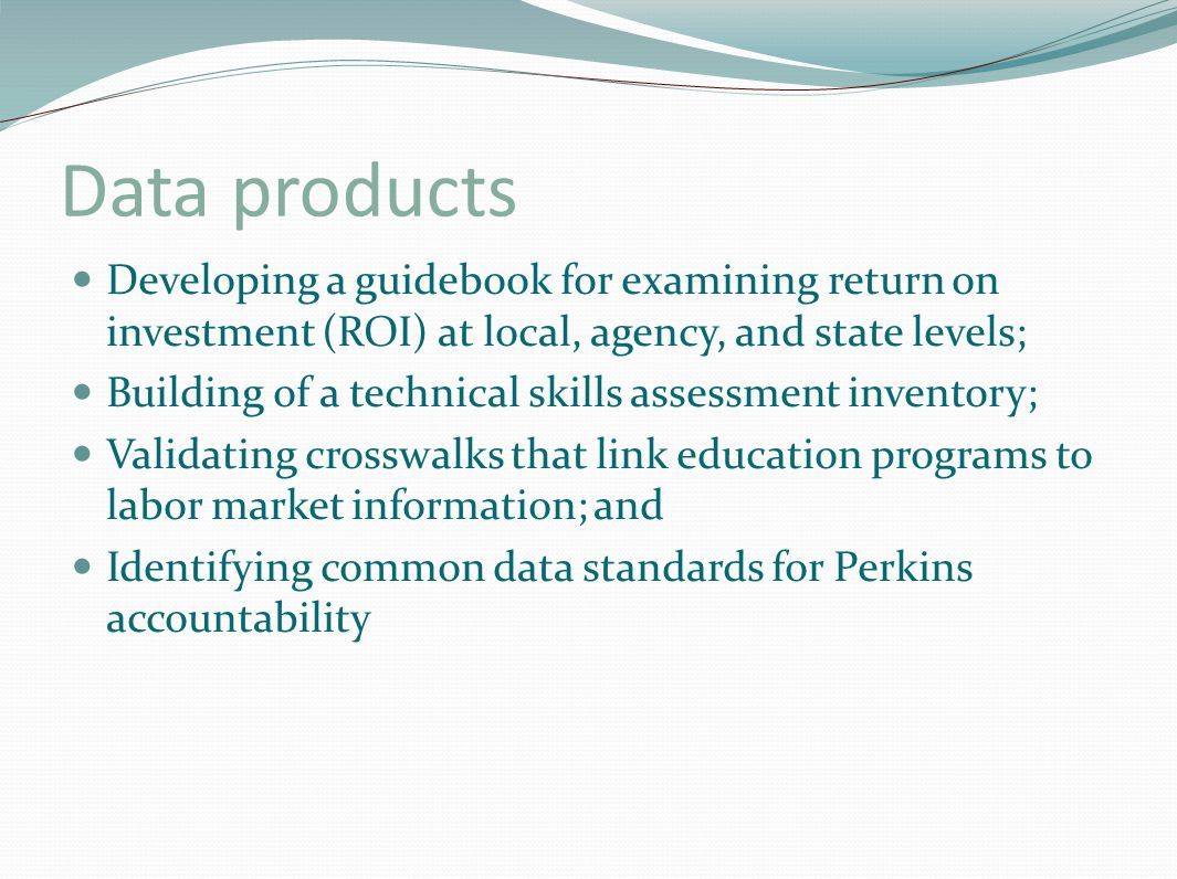 Data products Developing a guidebook for examining return on investment (ROI) at local, agency, and state levels; Building of a technical skills assessment inventory; Validating crosswalks that link education programs to labor market information; and Identifying common data standards for Perkins accountability