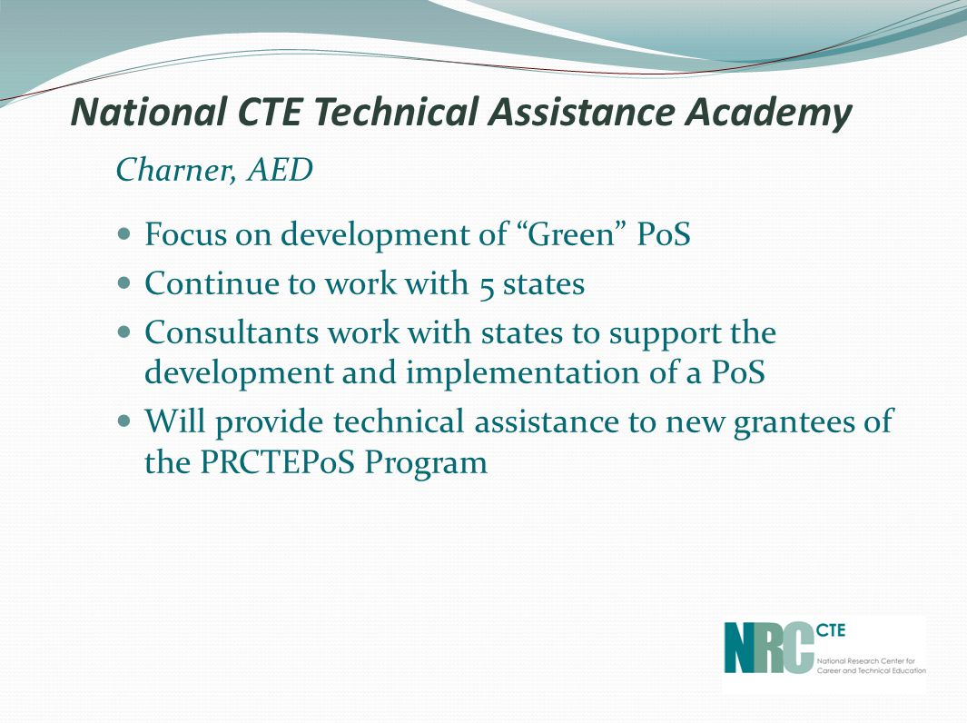 National CTE Technical Assistance Academy Charner, AED Focus on development of Green PoS Continue to work with 5 states Consultants work with states to support the development and implementation of a PoS Will provide technical assistance to new grantees of the PRCTEPoS Program