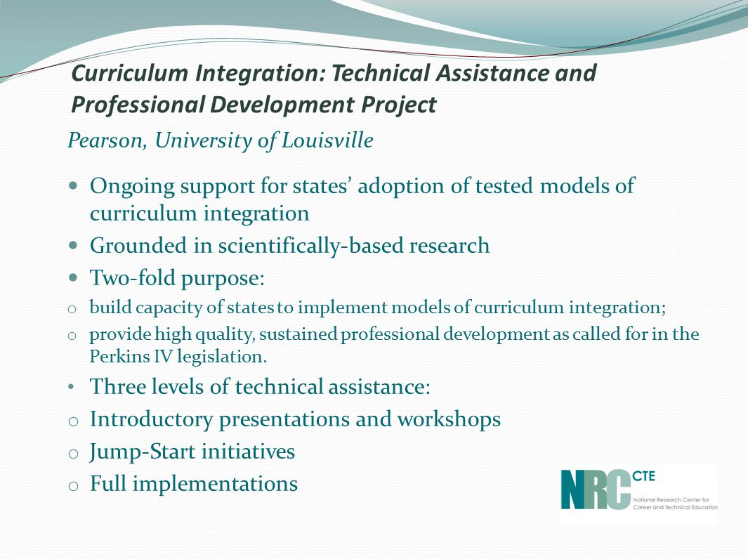 Curriculum Integration: Technical Assistance and Professional Development Project Pearson, University of Louisville Ongoing support for states' adoption of tested models of curriculum integration Grounded in scientifically-based research Two-fold purpose: o build capacity of states to implement models of curriculum integration; o provide high quality, sustained professional development as called for in the Perkins IV legislation.