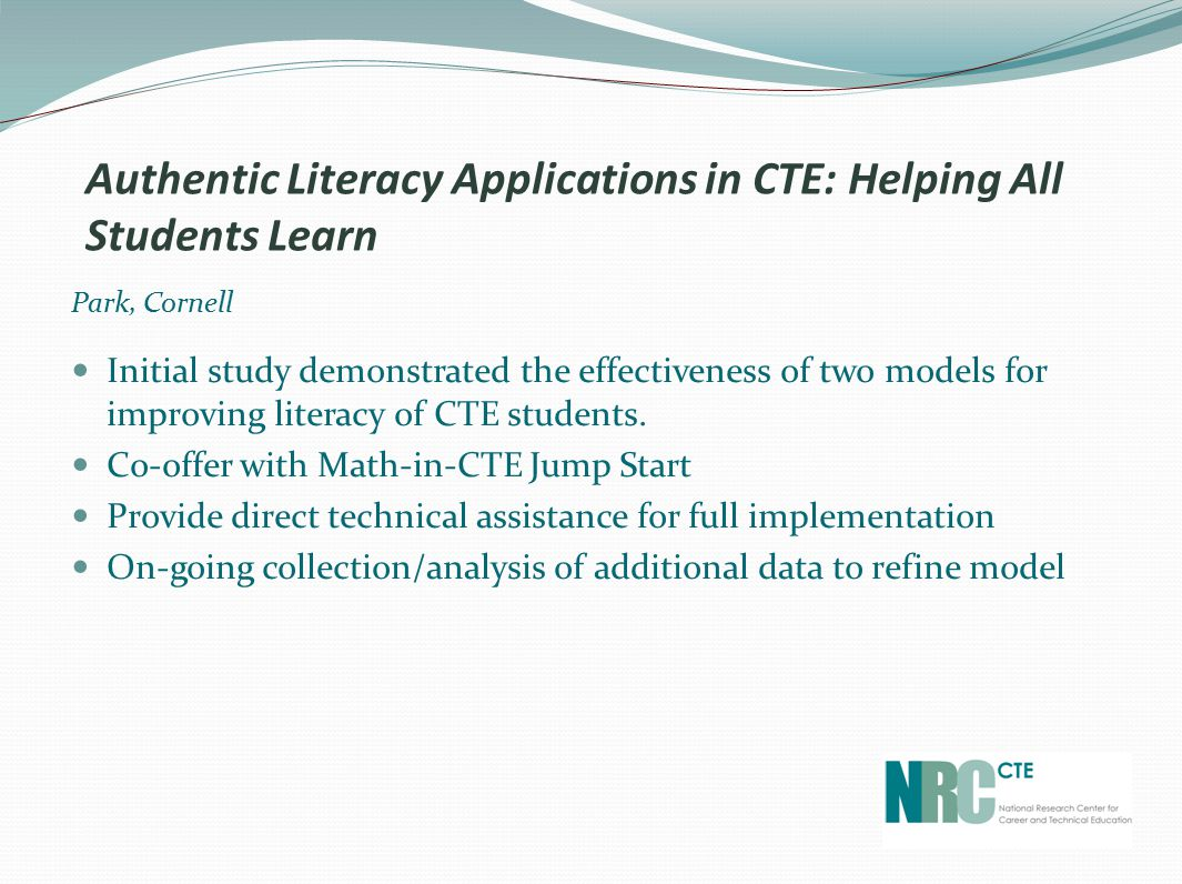 Authentic Literacy Applications in CTE: Helping All Students Learn Park, Cornell Initial study demonstrated the effectiveness of two models for improving literacy of CTE students.