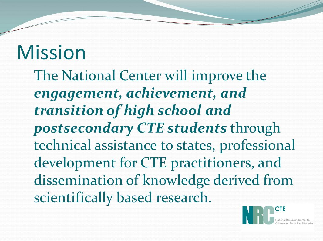 Mission The National Center will improve the engagement, achievement, and transition of high school and postsecondary CTE students through technical assistance to states, professional development for CTE practitioners, and dissemination of knowledge derived from scientifically based research.