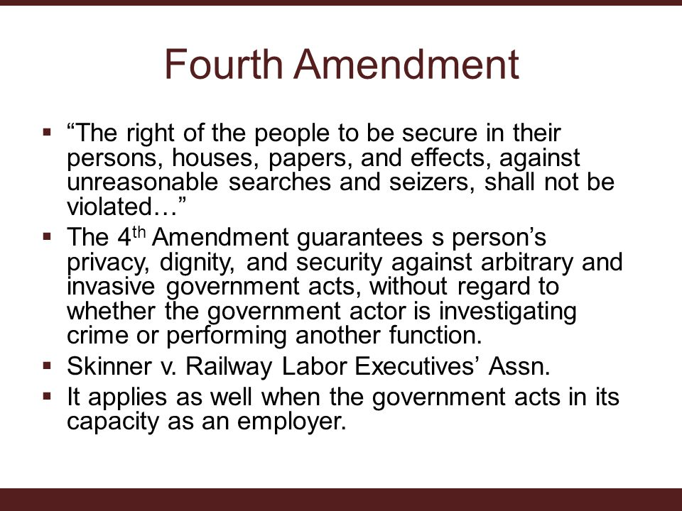 Fourth Amendment  The right of the people to be secure in their persons, houses, papers, and effects, against unreasonable searches and seizers, shall not be violated…  The 4 th Amendment guarantees s person's privacy, dignity, and security against arbitrary and invasive government acts, without regard to whether the government actor is investigating crime or performing another function.