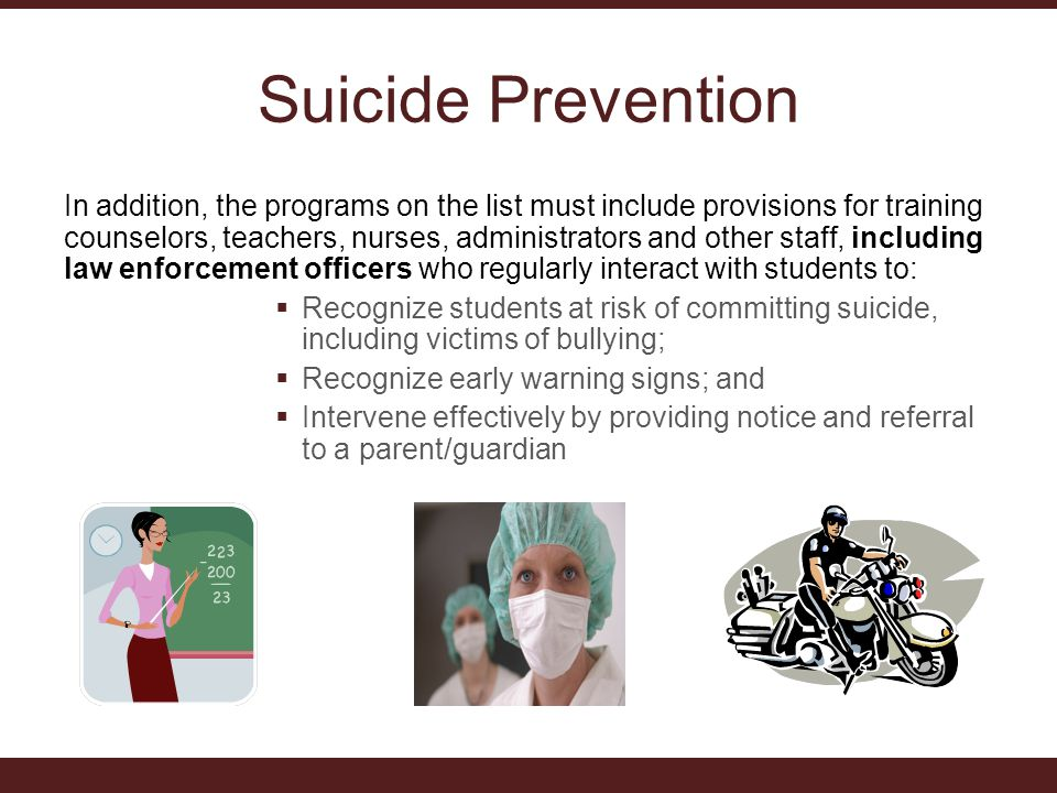 Suicide Prevention In addition, the programs on the list must include provisions for training counselors, teachers, nurses, administrators and other staff, including law enforcement officers who regularly interact with students to:  Recognize students at risk of committing suicide, including victims of bullying;  Recognize early warning signs; and  Intervene effectively by providing notice and referral to a parent/guardian