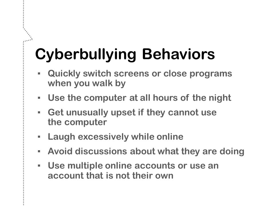 Cyberbullying Behaviors ▪ Quickly switch screens or close programs when you walk by ▪ Use the computer at all hours of the night ▪ Get unusually upset