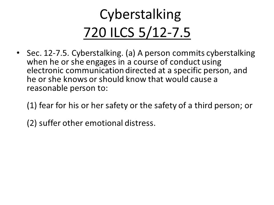 Cyberstalking 720 ILCS 5/12-7.5 Sec. 12-7.5. Cyberstalking. (a) A person commits cyberstalking when he or she engages in a course of conduct using ele
