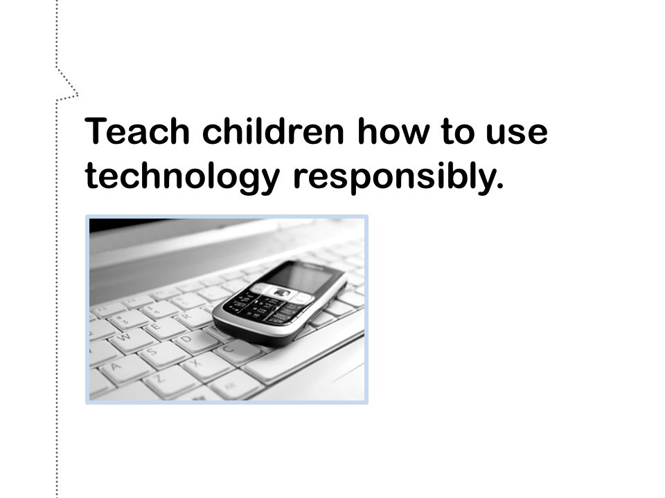 Teach children how to use technology responsibly.