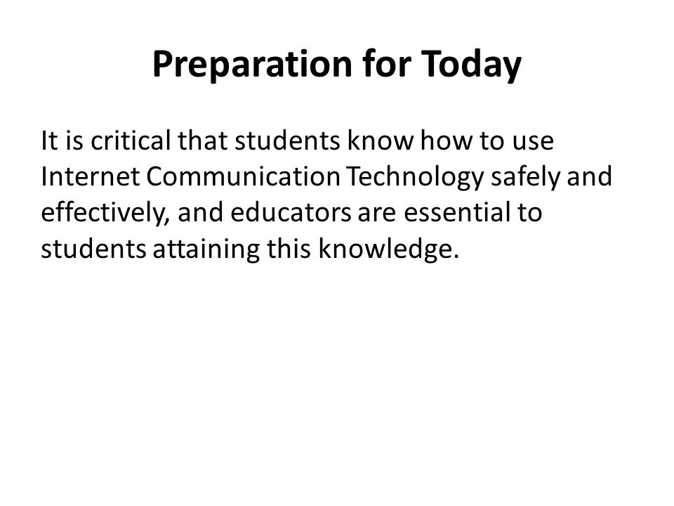 Preparation for Today It is critical that students know how to use Internet Communication Technology safely and effectively, and educators are essenti