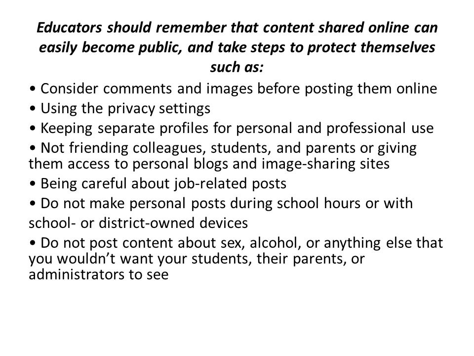 Educators should remember that content shared online can easily become public, and take steps to protect themselves such as: Consider comments and ima