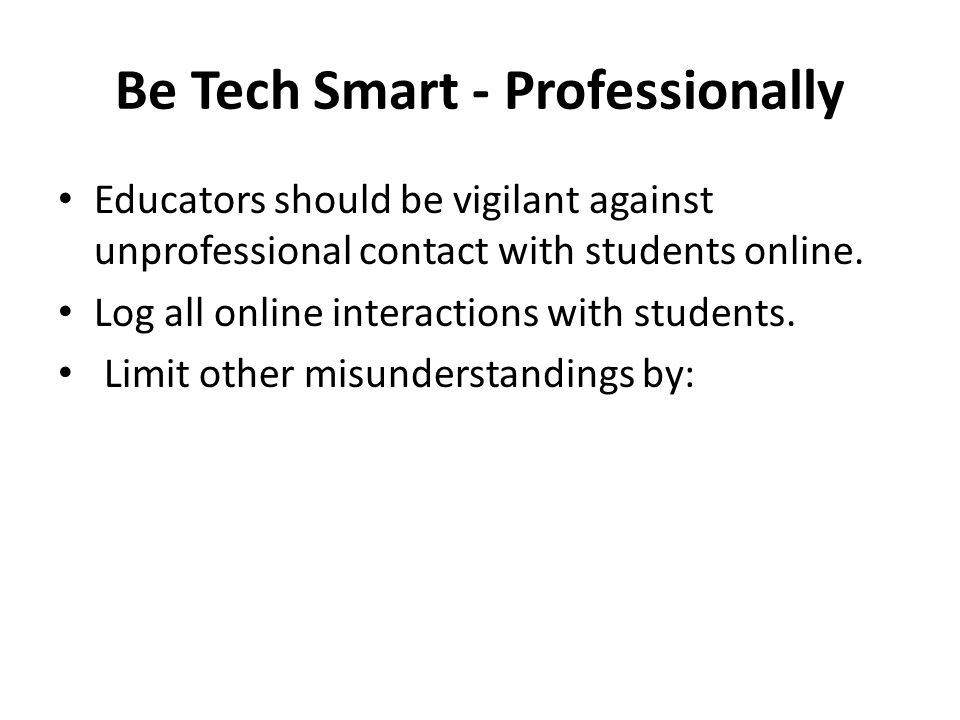 Be Tech Smart - Professionally Educators should be vigilant against unprofessional contact with students online. Log all online interactions with stud