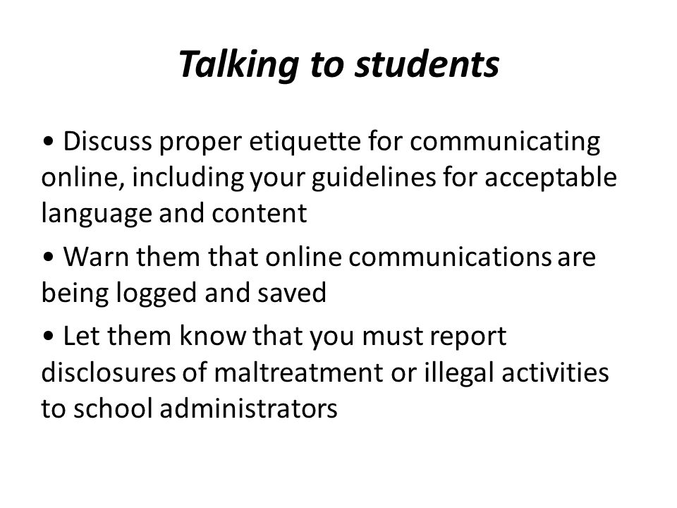 Talking to students Discuss proper etiquette for communicating online, including your guidelines for acceptable language and content Warn them that on