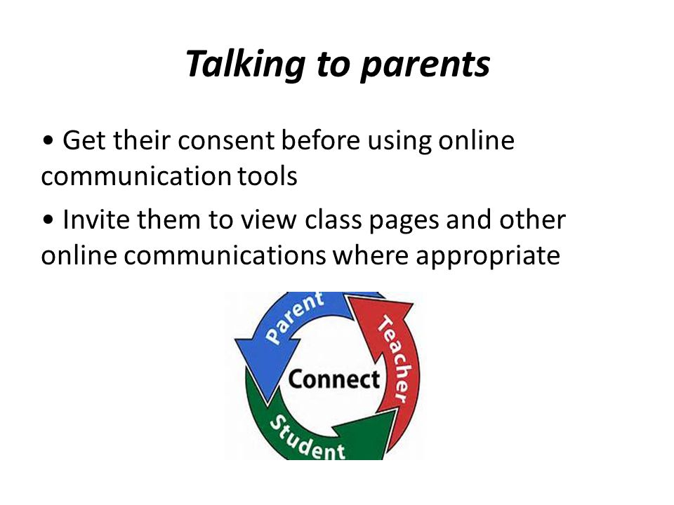Talking to parents Get their consent before using online communication tools Invite them to view class pages and other online communications where app