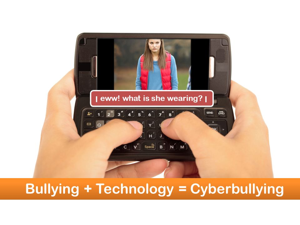 eww! what is she wearing? eww! what is she wearing? Bullying + Technology = Cyberbullying