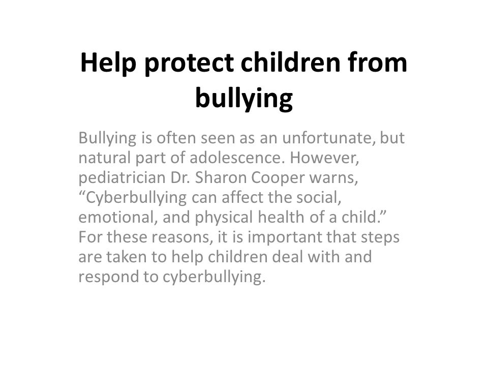Help protect children from bullying Bullying is often seen as an unfortunate, but natural part of adolescence.