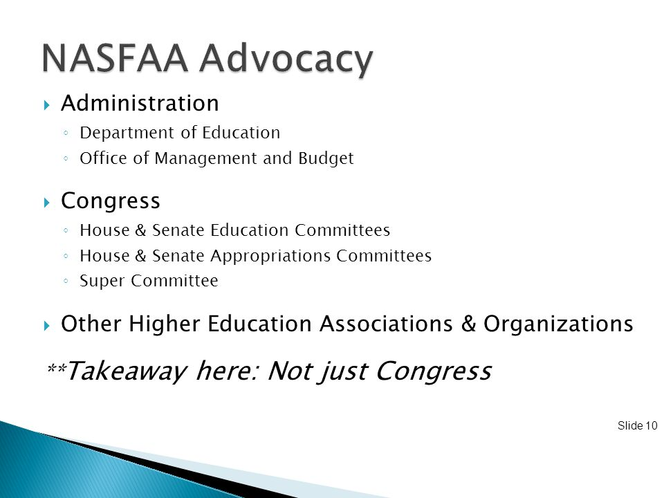 Slide 10  Administration ◦ Department of Education ◦ Office of Management and Budget  Congress ◦ House & Senate Education Committees ◦ House & Senate Appropriations Committees ◦ Super Committee  Other Higher Education Associations & Organizations ** Takeaway here: Not just Congress