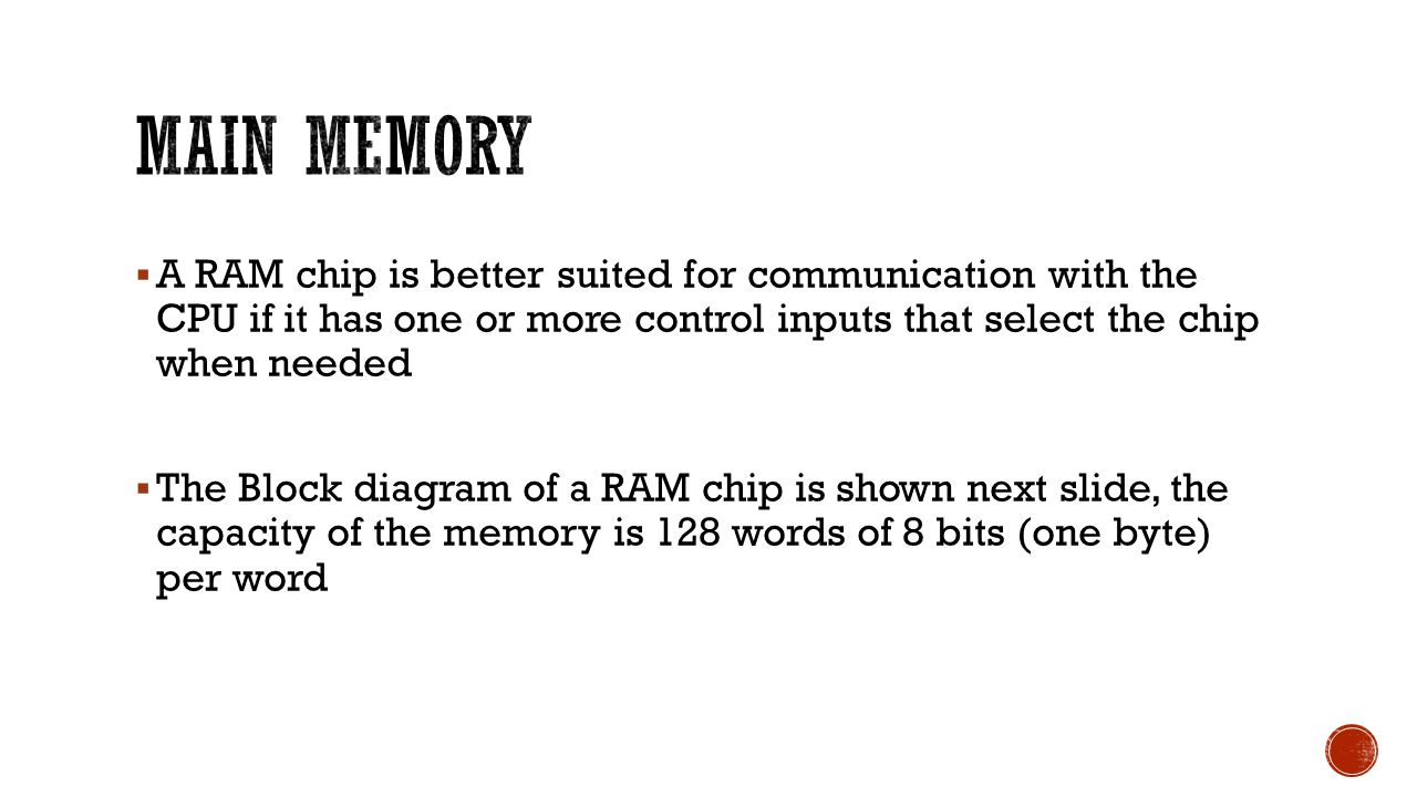  A RAM chip is better suited for communication with the CPU if it has one or more control inputs that select the chip when needed  The Block diagram