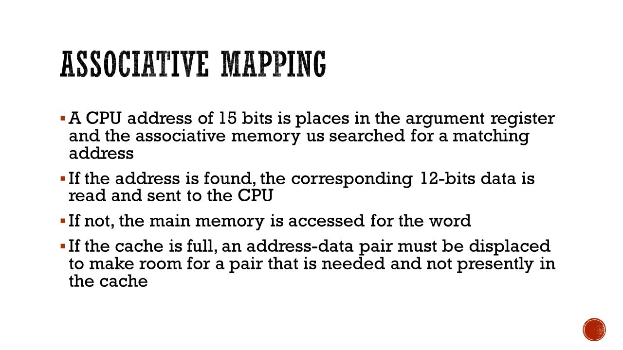  A CPU address of 15 bits is places in the argument register and the associative memory us searched for a matching address  If the address is found,