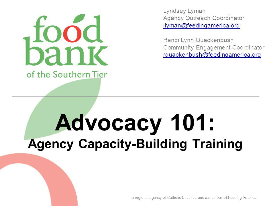 Advocacy 101: Agency Capacity-Building Training Lyndsey Lyman Agency Outreach Coordinator llyman@feedingamerica.org llyman@feedingamerica.org Randi Ly