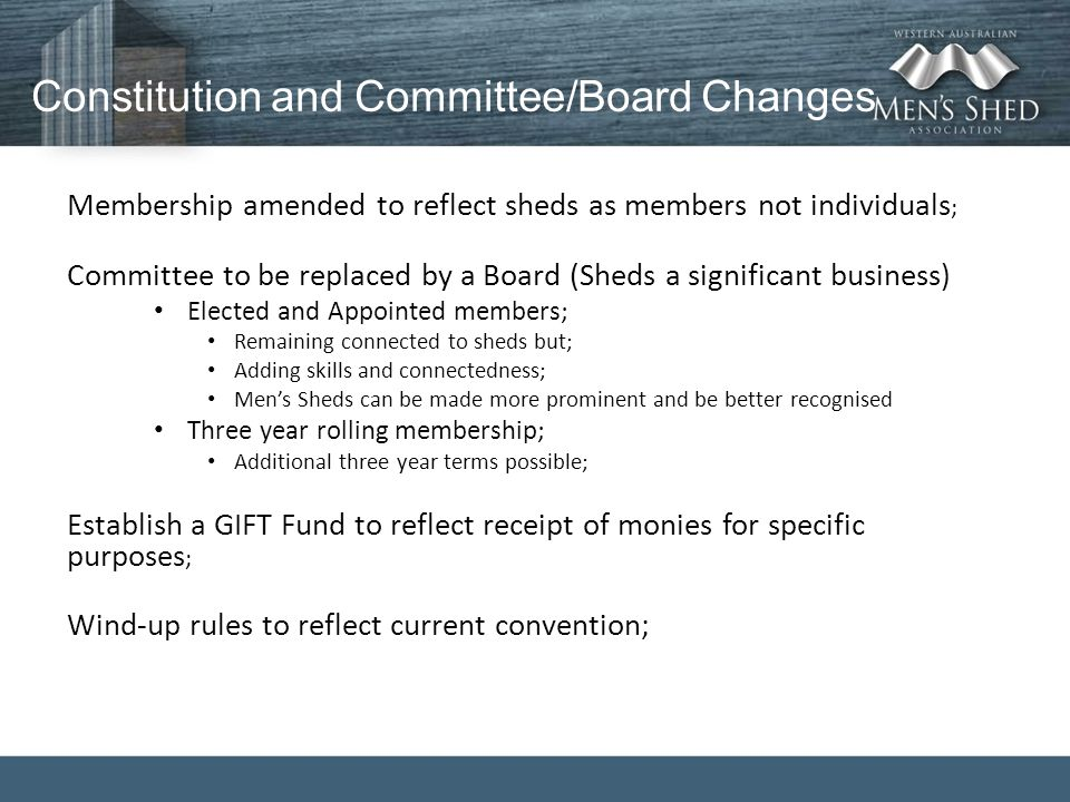 Constitution and Committee/Board Changes Membership amended to reflect sheds as members not individuals ; Committee to be replaced by a Board (Sheds a significant business) Elected and Appointed members; Remaining connected to sheds but; Adding skills and connectedness; Men's Sheds can be made more prominent and be better recognised Three year rolling membership; Additional three year terms possible; Establish a GIFT Fund to reflect receipt of monies for specific purposes ; Wind-up rules to reflect current convention;