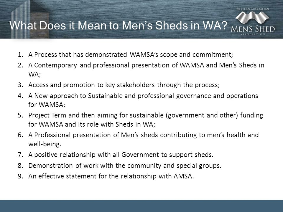 What Does it Mean to Men's Sheds in WA? 1.A Process that has demonstrated WAMSA's scope and commitment; 2.A Contemporary and professional presentation