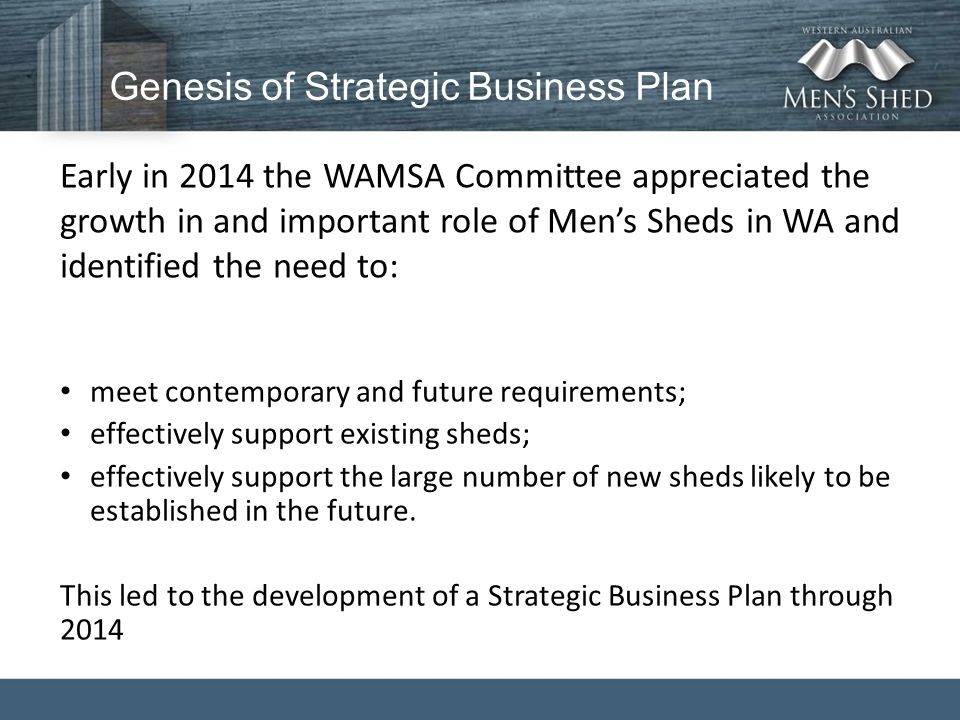 Genesis of Strategic Business Plan Early in 2014 the WAMSA Committee appreciated the growth in and important role of Men's Sheds in WA and identified the need to: meet contemporary and future requirements; effectively support existing sheds; effectively support the large number of new sheds likely to be established in the future.