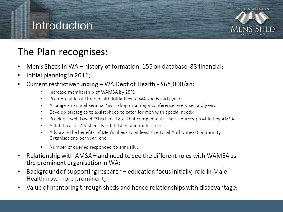 Introduction The Plan recognises: Men's Sheds in WA – history of formation, 155 on database, 83 financial; Initial planning in 2011; Current restricti
