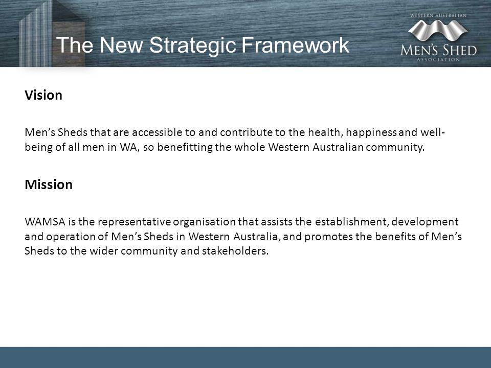 The New Strategic Framework Vision Men's Sheds that are accessible to and contribute to the health, happiness and well- being of all men in WA, so benefitting the whole Western Australian community.