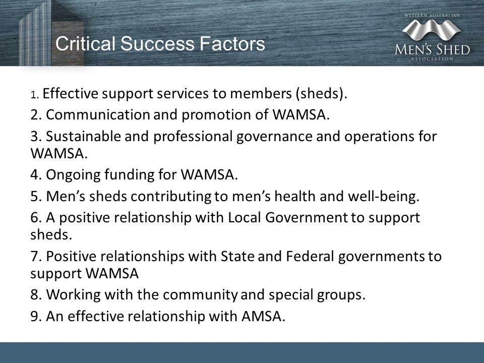 Critical Success Factors 1. Effective support services to members (sheds). 2. Communication and promotion of WAMSA. 3. Sustainable and professional go
