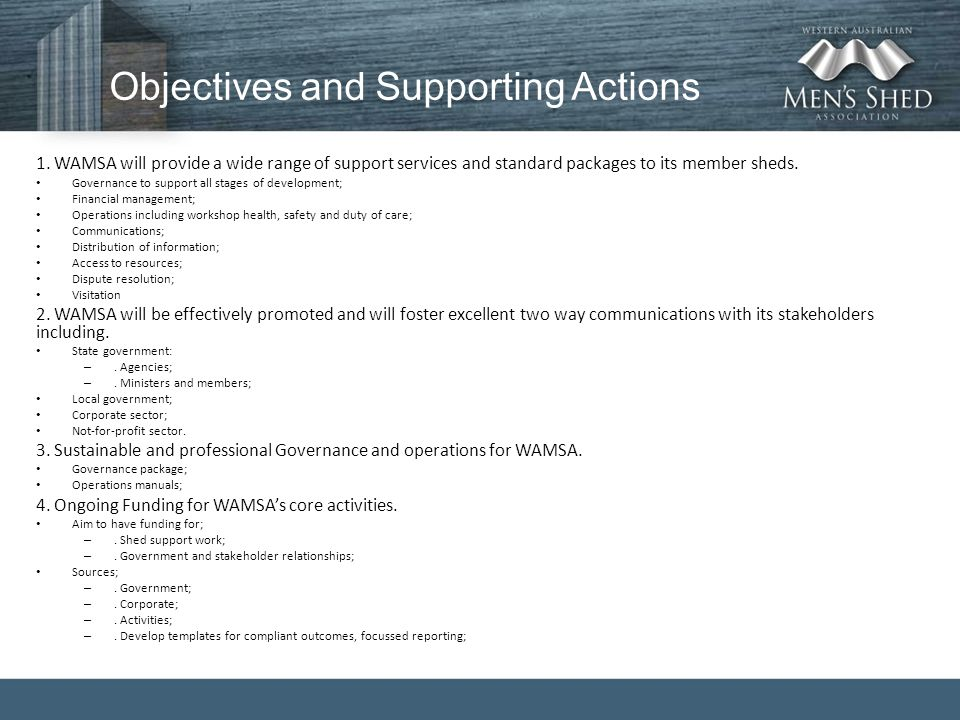 Objectives and Supporting Actions 1. WAMSA will provide a wide range of support services and standard packages to its member sheds. Governance to supp