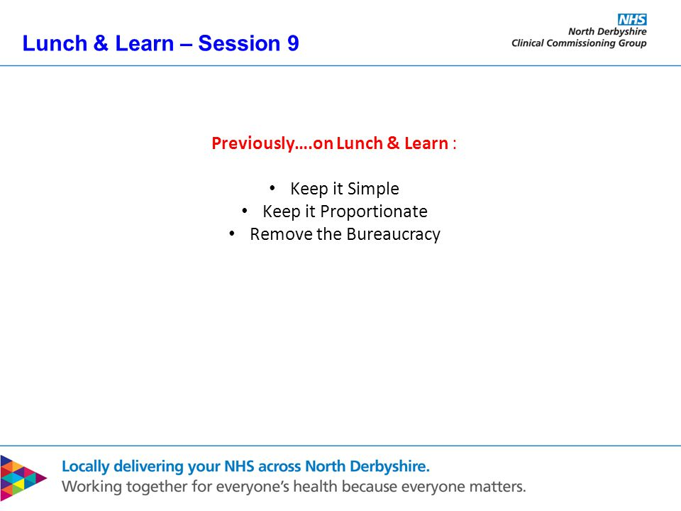 Lunch & Learn – Session 9 Previously….on Lunch & Learn : Keep it Simple Keep it Proportionate Remove the Bureaucracy