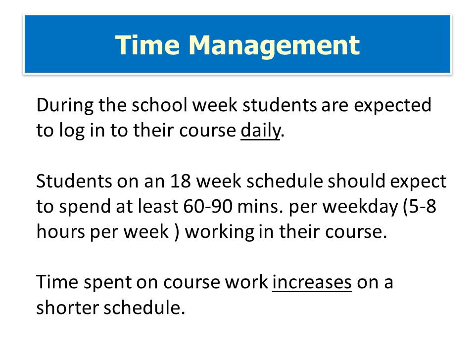 Time Management During the school week students are expected to log in to their course daily.
