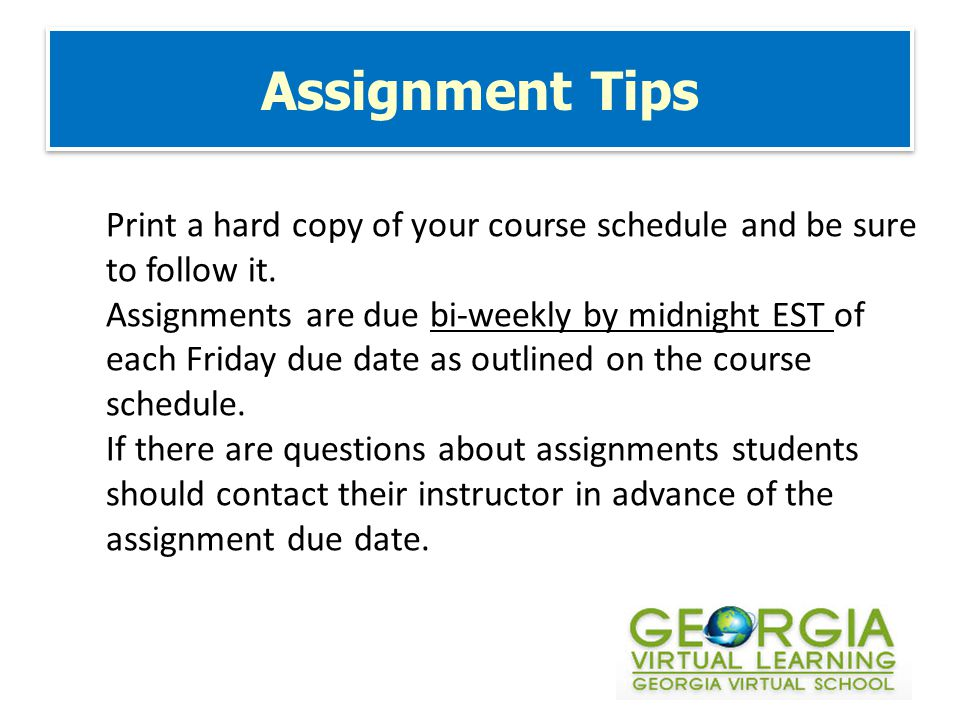 Assignment Tips Print a hard copy of your course schedule and be sure to follow it.