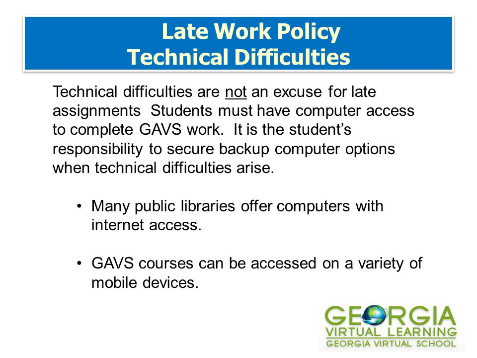 Late Work Policy Technical Difficulties Technical difficulties are not an excuse for late assignments Students must have computer access to complete GAVS work.