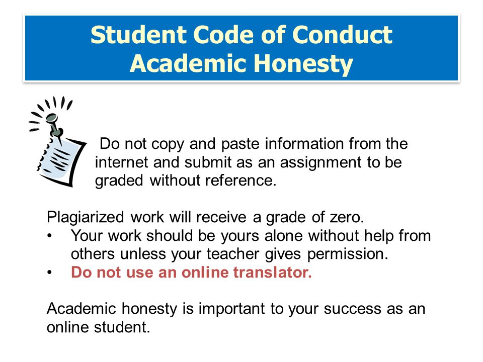 Student Code of Conduct Academic Honesty Do not copy and paste information from the internet and submit as an assignment to be graded without reference.