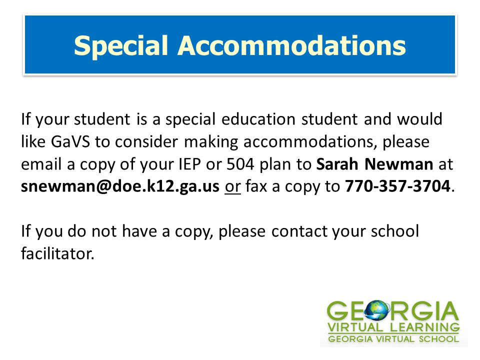 Special Accommodations If your student is a special education student and would like GaVS to consider making accommodations, please email a copy of your IEP or 504 plan to Sarah Newman at snewman@doe.k12.ga.us or fax a copy to 770-357-3704.