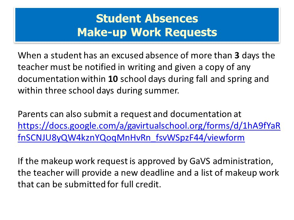 Student Absences Make-up Work Requests When a student has an excused absence of more than 3 days the teacher must be notified in writing and given a copy of any documentation within 10 school days during fall and spring and within three school days during summer.