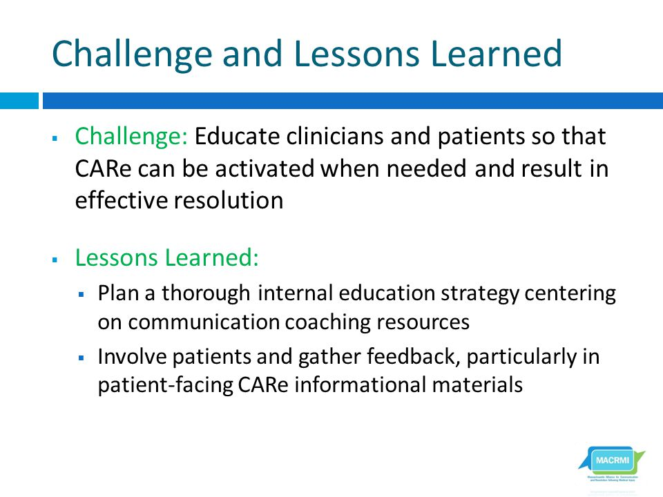 Challenge and Lessons Learned  Challenge: Educate clinicians and patients so that CARe can be activated when needed and result in effective resolution  Lessons Learned:  Plan a thorough internal education strategy centering on communication coaching resources  Involve patients and gather feedback, particularly in patient-facing CARe informational materials