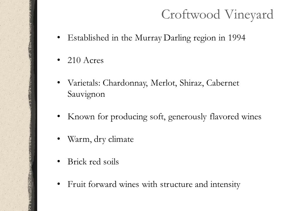 Croftwood Vineyard Established in the Murray Darling region in 1994 210 Acres Varietals: Chardonnay, Merlot, Shiraz, Cabernet Sauvignon Known for prod