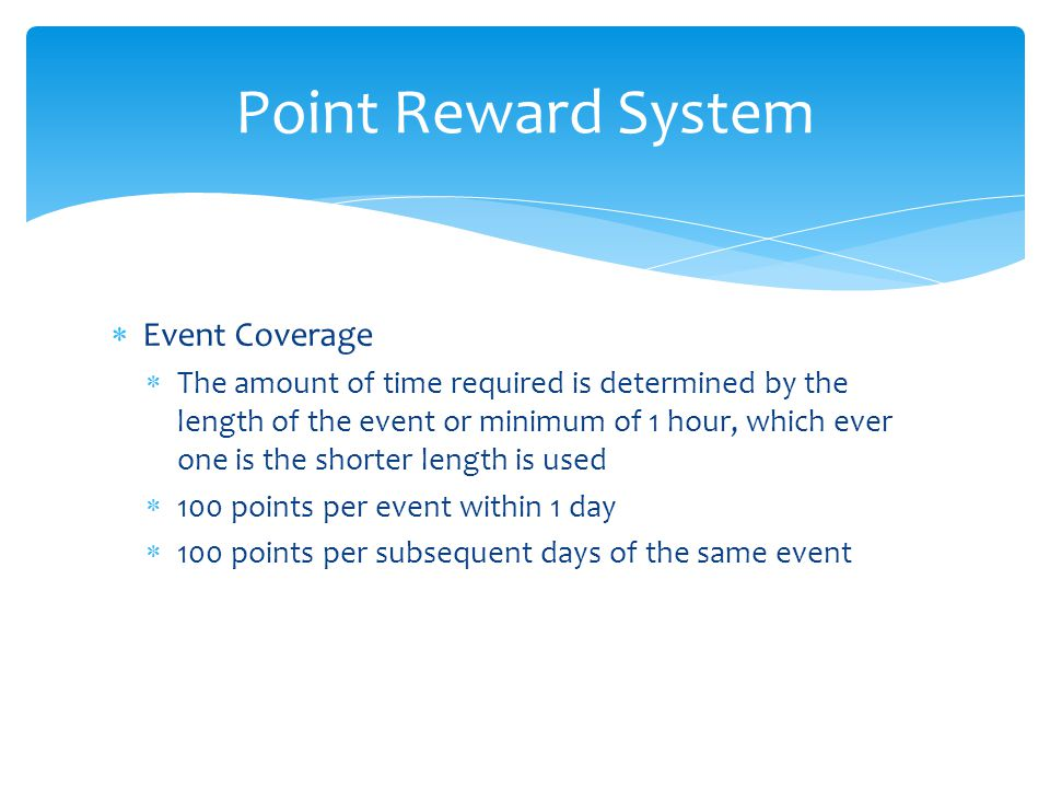  Event Coverage  The amount of time required is determined by the length of the event or minimum of 1 hour, which ever one is the shorter length is used  100 points per event within 1 day  100 points per subsequent days of the same event Point Reward System