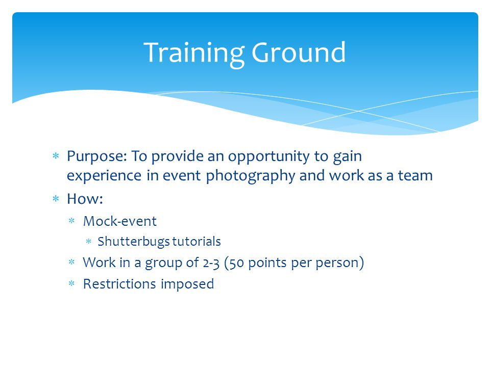  Purpose: To provide an opportunity to gain experience in event photography and work as a team  How:  Mock-event  Shutterbugs tutorials  Work in