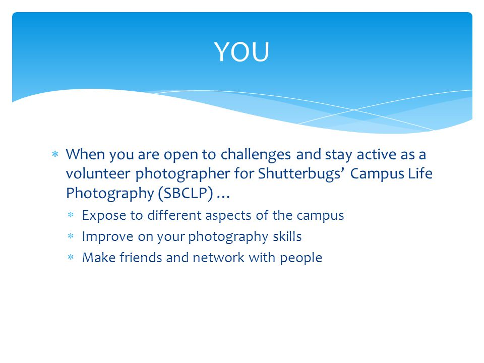  When you are open to challenges and stay active as a volunteer photographer for Shutterbugs' Campus Life Photography (SBCLP) …  Expose to different aspects of the campus  Improve on your photography skills  Make friends and network with people YOU