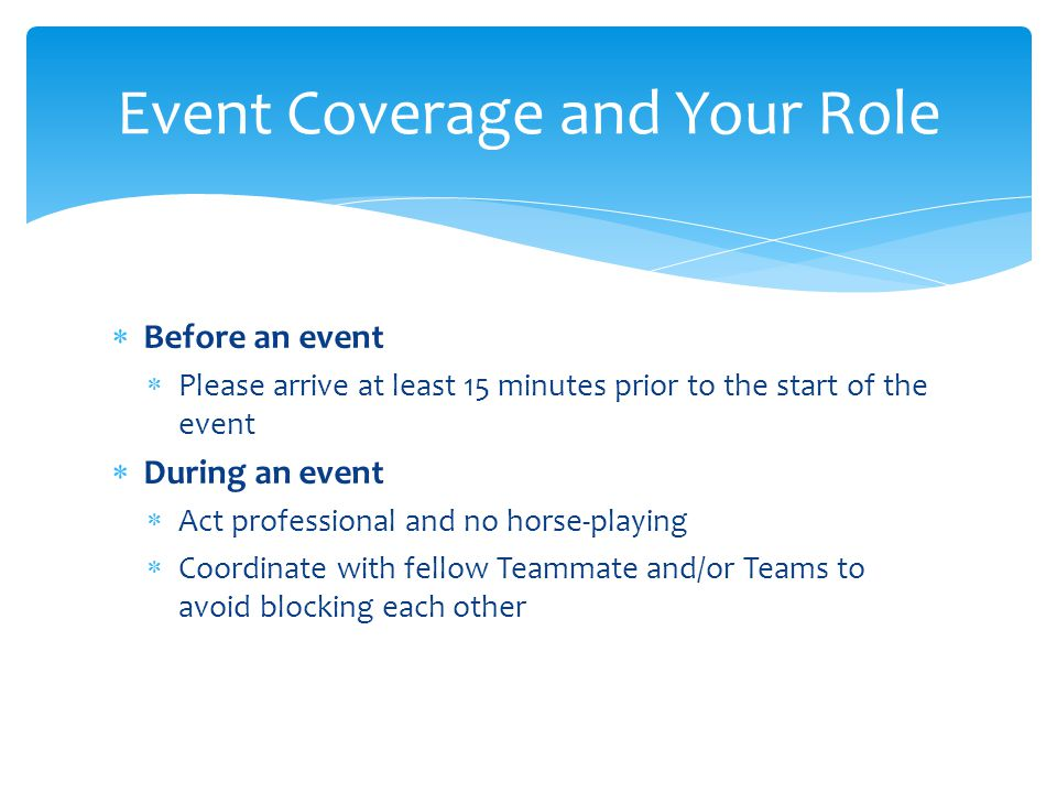  Before an event  Please arrive at least 15 minutes prior to the start of the event  During an event  Act professional and no horse-playing  Coor