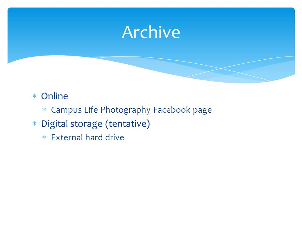  Online  Campus Life Photography Facebook page  Digital storage (tentative)  External hard drive Archive
