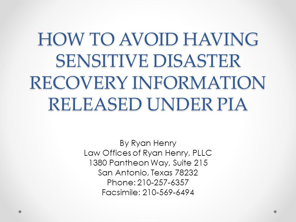 HOW TO AVOID HAVING SENSITIVE DISASTER RECOVERY INFORMATION RELEASED UNDER PIA By Ryan Henry Law Offices of Ryan Henry, PLLC 1380 Pantheon Way, Suite 215 San Antonio, Texas 78232 Phone: 210-257-6357 Facsimile: 210-569-6494