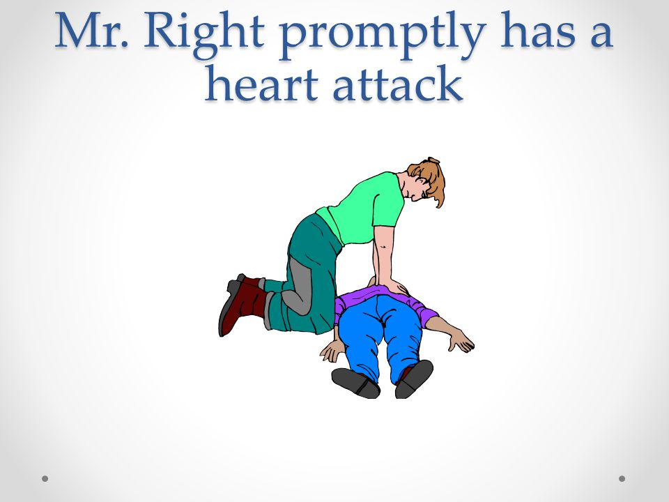 Mr. Right promptly has a heart attack
