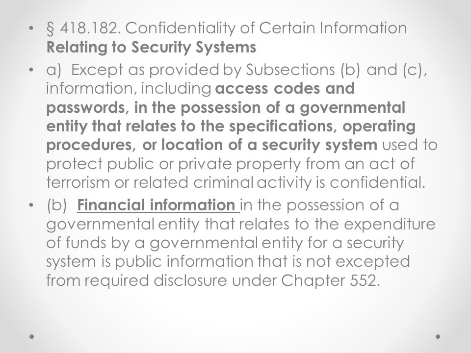§ 418.182. Confidentiality of Certain Information Relating to Security Systems a) Except as provided by Subsections (b) and (c), information, includin